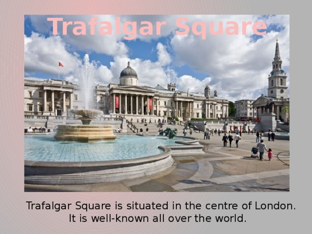 Trafalgar Square  Trafalgar Square is situated in the centre of London. It is well-known all over the world.