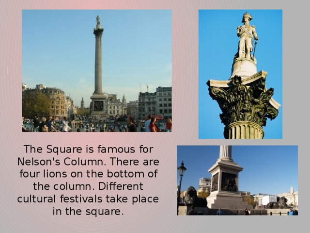 The Square is famous for Nelson's Column. There are four lions on the bottom of the column. Different cultural festivals take place in the square.