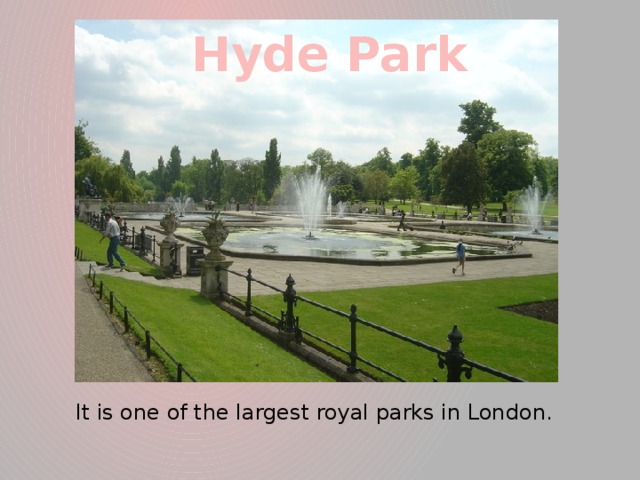 Hyde Park It is one of the largest royal parks in London.