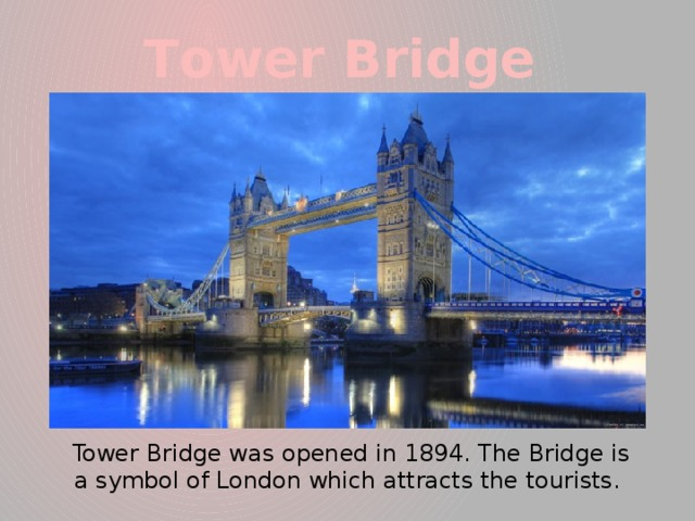 Тower Bridge  Tower Bridge was opened in 1894. The Bridge is a symbol of London which attracts the tourists.