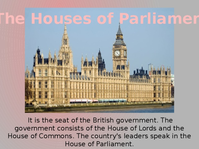 The Houses of Parliament  It is the seat of the British government. The government consists of the House of Lords and the House of Commons. The country's leaders speak in the House of Parliament.