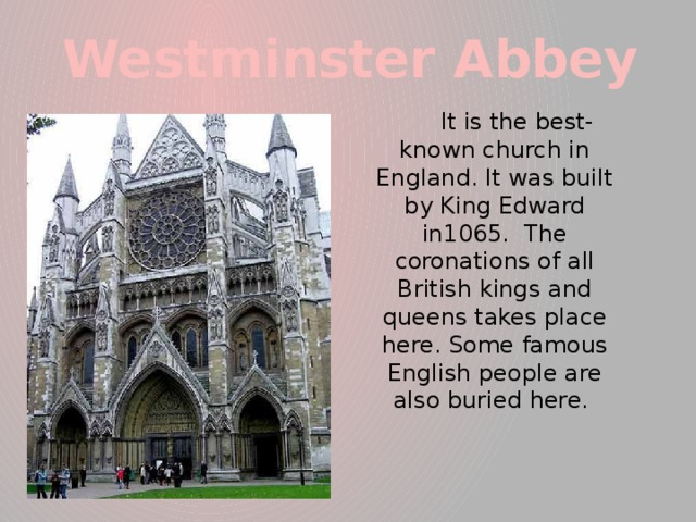 Westminster Abbey  It is the best-known church in England. It was built by King Edward in1065. The coronations of all British kings and queens takes place here. Some famous English people are also buried here.