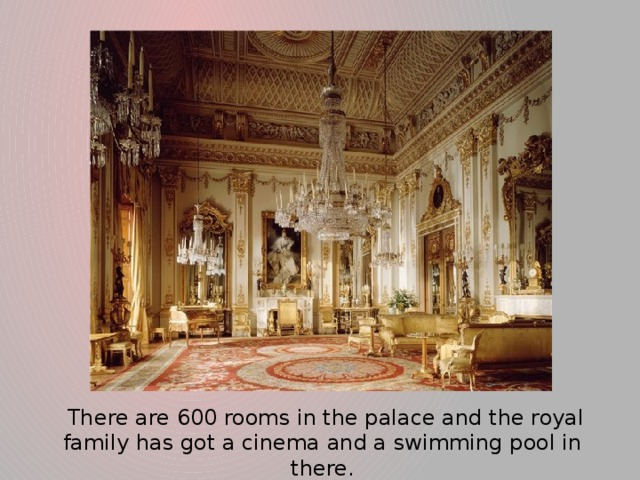 There are 600 rooms in the palace and the royal family has got a cinema and a swimming pool in there.