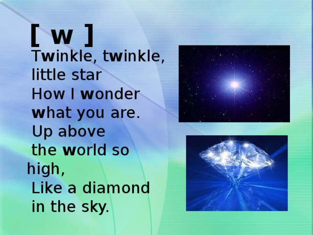 [ w ]  T w inkle, t w inkle,  little star  How I w onder  w hat you are.  Up above  the w orld so high,  Like a diamond  in the sky.