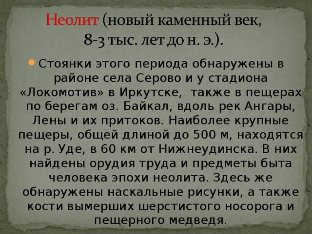 Стоянки этого периода обнаружены в районе села Серово и у стадиона «Локомотив» в Иркутске, также в пещерах по берегам оз. Байкал, вдоль pек Ангары, Лены и их притоков. Наиболее крупные пещеры, общей длиной до 500 м, находятся на р. Уде, в 60 км от Нижнеудинска. В них найдены орудия труда и предметы быта человека эпохи неолита. Здесь же обнаружены наскальные рисунки, а также кости вымерших шерстистого носорога и пещерного медведя.