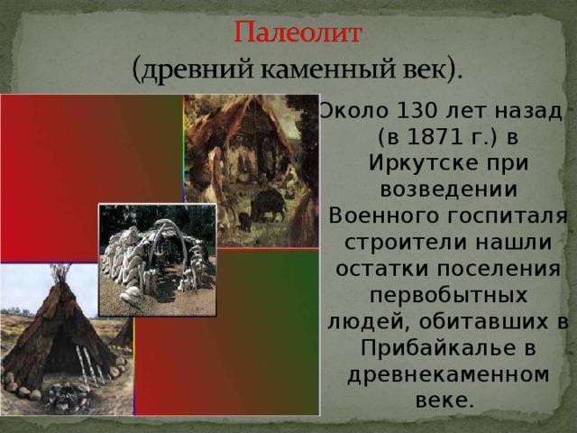 Около 130 лет назад (в 1871 г.) в Иркутске при возведении Военного госпиталя строители нашли остатки поселения первобытных людей, обитавших в Прибайкалье в древнекаменном веке.