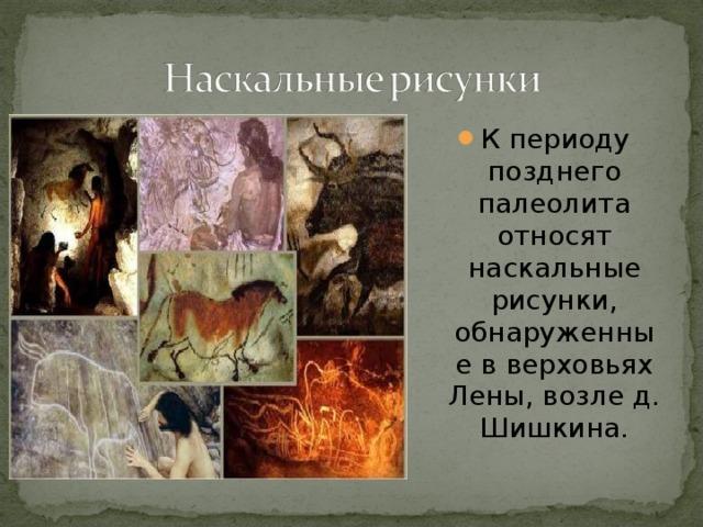 К периоду позднего палеолита относят наскальные рисунки, обнаруженные в верховьях Лены, возле д. Шишкина.