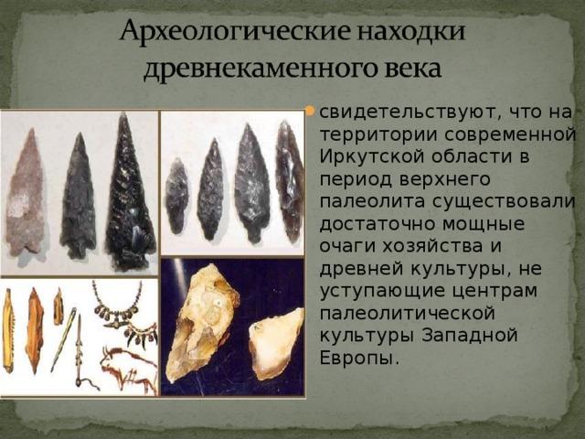 свидетельствуют, что на территории современной Иркутской области в период верхнего палеолита существовали достаточно мощные очаги хозяйства и древней культуры, не уступающие центрам палеолитической культуры Западной Европы.