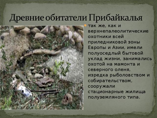 так же, как и верхнепалеолитические охотники всей приледниковой зоны Европы и Азии, имели полуоседлый бытовой уклад жизни, занимались охотой на мамонта и северного оленя, изредка рыболовством и собирательством, сооружали стационарные жилища полуземляного типа.
