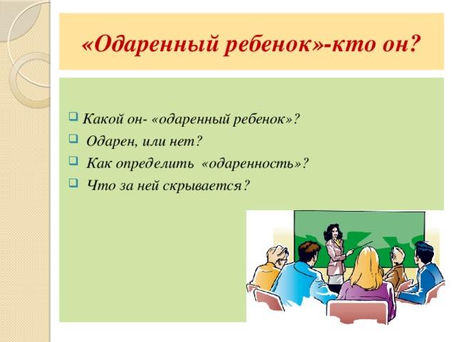 «Одаренный ребенок»-кто он?  Какой он- «одаренный ребенок»?  Одарен, или нет?  Как определить «одаренность»?  Что за ней скрывается?