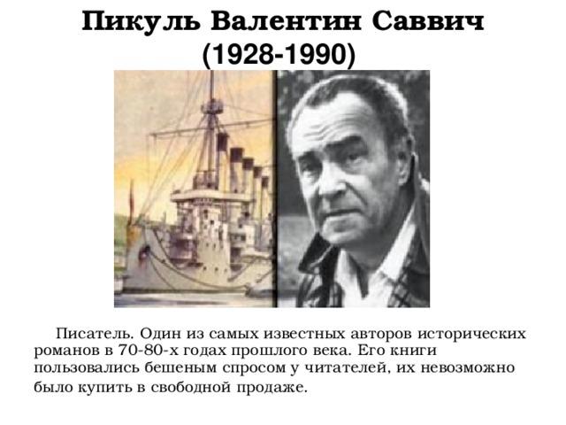 Пикуль Валентин Саввич  (1928-1990)            Писатель. Один из самых известных авторов исторических романов в 70-80-х годах прошлого века. Его книги пользовались бешеным спросом у читателей, их невозможно было купить в свободной продаже.