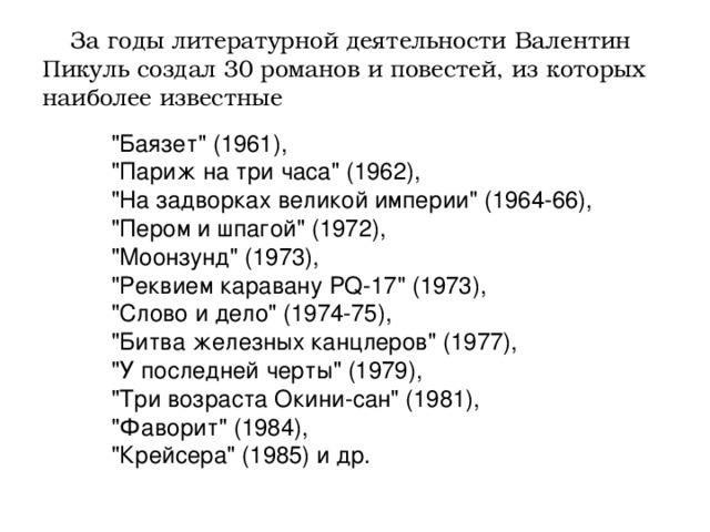 За годы литературной деятельности Валентин Пикуль создал 30 романов и повестей, из которых наиболее известные