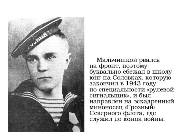 Мальчишкой рвался нафронт, поэтому буквально сбежал вшколу юнг наСоловках, которую закончил в1943 году поспециальности «рулевой-сигнальщик», ибыл направлен наэскадренный миноносец «Грозный» Северного флота, где служил доконца войны.