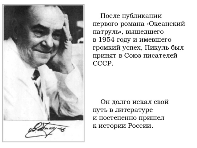 После публикации первого романа «Океанский патруль», вышедшего в1954 году иимевшего громкий успех, Пикуль был принят вСоюз писателей СССР. Ондолго искал свой путь влитературе ипостепенно пришел кистории России.