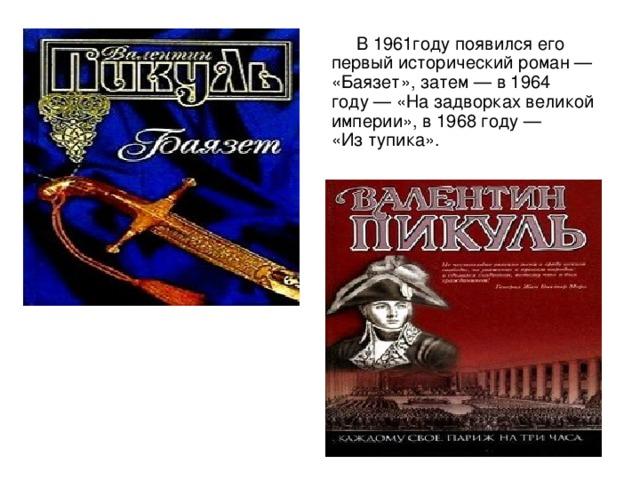 В1961году появился его первый исторический роман— «Баязет», затем— в1964 году— «Назадворках великой империи», в1968 году— «Изтупика».