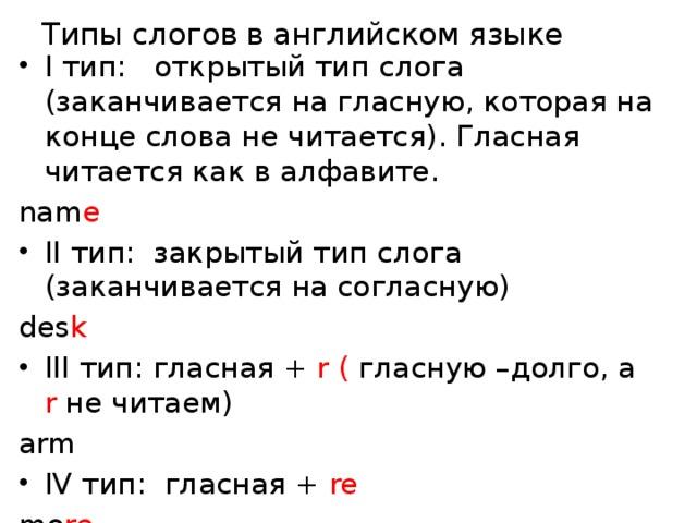 Типы слогов в английском языке I тип: открытый тип слога (заканчивается на гласную, которая на конце слова не читается). Гласная читается как в алфавите. nam e II тип: закрытый тип слога (заканчивается на согласную) des k III тип: гласная + r ( гласную –долго, а r не читаем) arm IV тип: гласная + re mo re