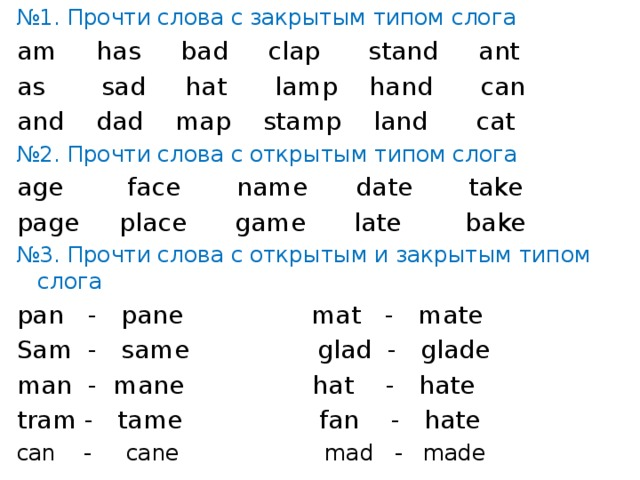 № 1. Прочти слова с закрытым типом слога am has bad clap stand ant as sad hat lamp hand can and dad map stamp land cat № 2. Прочти слова с открытым типом слога age face name date take page place game late bake № 3. Прочти слова с открытым и закрытым типом слога pan - pane mat - mate Sam - same glad - glade man - mane hat - hate tram - tame fan - hate can - cane mad - made