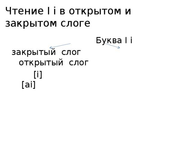 Чтение I i в открытом и закрытом слоге  Буква I i закрытый слог открытый слог  [i] [ai]