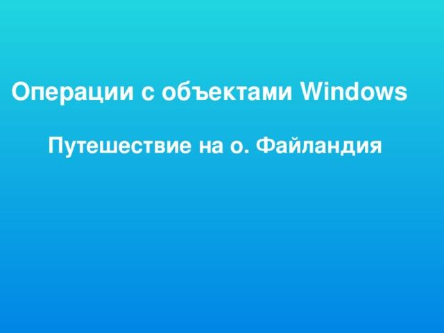 Операции с объектами Windows Путешествие на о. Файландия