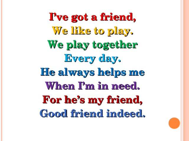 I've got a friend, We like to play. We play together Every day. He always helps me When I'm in need. For he's my friend, Good friend indeed.