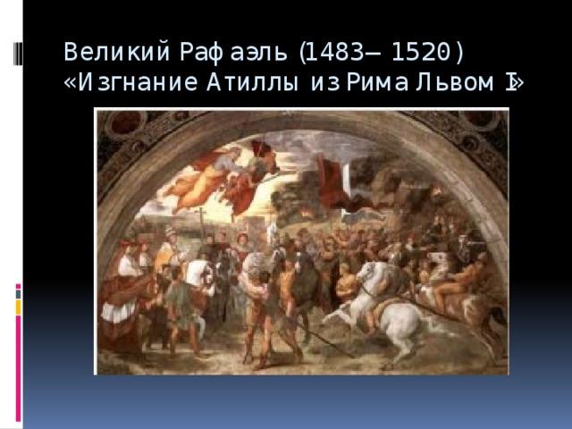 Великий Рафаэль (1483—1520) «Изгнание Атиллы из Рима Львом I»
