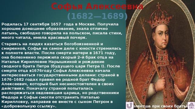 Софья Алексеевна  (1682—1689) Родилась 17 сентября 1657 года в Москве. Получила хорошее домашнее образование, знала отлично латынь, свободно говорила на польском, писала стихи, много читала, имела красивый почерк. Стараясь на людях казаться богобоязненной и смиренной,Софьяна самом деле с юности стремилась к полноте власти. После смерти матери в 1671 году, она болезненно пережила скорый 2-й брак отца на Наталье Кирилловне Нарышкиной и рождение сводного брата Петра (будущего царя Петра I). После смерти отца в1676году Софья Алексеевна начала интересоваться государственными делами: страной в 1676–1682 годах правил ее родной брат Федор Алексеевич, который был несамостоятелен в своих действиях. Поначалу страной попыталась распоряжаться овдовевшая царица, но родственники Федора и Софьи смогли отстранить Наталью Кирилловну, направив ее вместе с сыном Петром в «добровольную ссылку».  Регентша при своих братьях