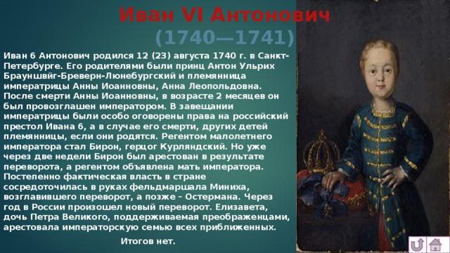 Иван VI Антонович  (1740—1741) Иван 6 Антонович родился 12 (23) августа 1740 г. в Санкт-Петербурге. Его родителями были принц Антон Ульрих Брауншвйг-Бреверн-Люнебургский и племянница императрицы Анны Иоанновны, Анна Леопольдовна. После смерти Анны Иоанновны, в возрасте 2 месяцев он был провозглашен императором. В завещании императрицы были особо оговорены права на российский престол Ивана 6, а в случае его смерти, других детей племянницы, если они родятся. Регентом малолетнего императора стал Бирон, герцог Курляндский. Но уже через две недели Бирон был арестован в результате переворота, а регентом объявлена мать императора. Постепенно фактическая власть в стране сосредоточилась в руках фельдмаршала Миниха, возглавившего переворот, а позже – Остермана. Через год в России произошел новый переворот. Елизавета, дочь Петра Великого, поддерживаемая преображенцами, арестовала императорскую семью всех приближенных. Итогов нет.