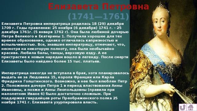 Елизавета Петровна  (1741—1761) Елизавета Петровна императрица родилась 18 (29) декабря 1709 г. Годы правления: 25 ноября (6 декабря) 1741 г. – 25 декабря 1761г. (5 января 1762 г). Она была любимой дочерью Петра Великого и Екатерины 1. Получила хорошее для тех времен образование, однако отличалась капризностью и вспыльчивостью. Все, знавшие императрицу, отмечают, что, несмотря на некоторую полноту, она была необычайно красива. Любила балы, танцы, верховую езду. А ее пристрастие к новым нарядам вошло в легенду. После смерти Елизаветы было найдено более 15 тыс. платьев.  Императрица никогда не вступала в брак, хотя планировалось выдать ее за Людовика 15, короля Франции или Карла Фридриха Голштинского. Возможно, в нее был влюблен Петр 2. Положение дочери Петра 1 в период властвования Анны Ивановны, а позже и Анны Леопольдовны (правила при малолетнем Иване 6) было достаточно сложным. При поддержке гвардейцев роты Преображенского полка 25 ноября 1741 г. Елизавета узурпировала власть.