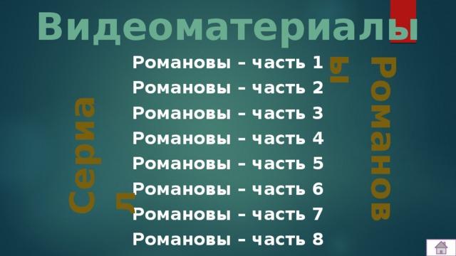Видеоматериалы Романовы Романовы – часть 1 Романовы – часть 2 Романовы – часть 3 Романовы – часть 4 Романовы – часть 5 Романовы – часть 6 Романовы – часть 7 Романовы – часть 8   Сериал
