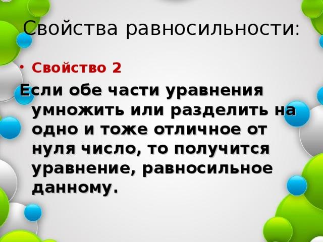 Свойства равносильности: Свойство 2 Если обе части уравнения умножить или разделить на одно и тоже отличное от нуля число, то получится уравнение, равносильное данному.