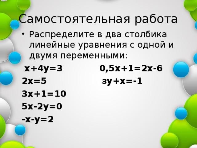 Самостоятельная работа Распределите в два столбика линейные уравнения с одной и двумя переменными:  х+4у=3 0,5х+1=2х-6 2х=5 зу+х=-1 3х+1=10 5х-2у=0 -х-у=2