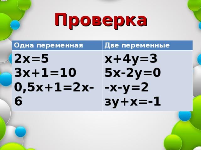 Проверка Одна переменная Две переменные 2х=5 3х+1=10 0,5х+1=2х-6 х+4у=3 5х-2у=0 -х-у=2 зу+х=-1