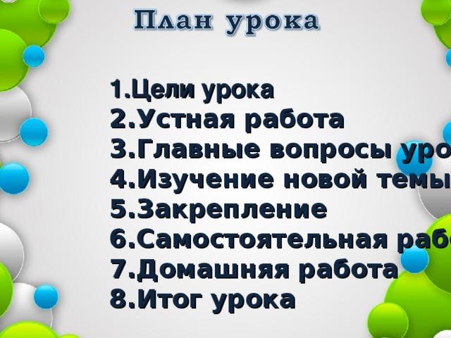1.Цели урока 2.Устная работа 3.Главные вопросы урока 4.Изучение новой темы 5.Закрепление 6.Самостоятельная работа 7.Домашняя работа 8.Итог урока