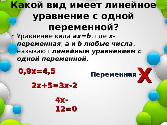 Какой вид имеет линейное уравнение с одной переменной? Уравнение вида ах= b , где х-переменная , а и b  любые числа , называют линейным уравнением с одной переменной . Х 0,9х=4,5 Переменная - 2х+5=3х-2 4х-12=0