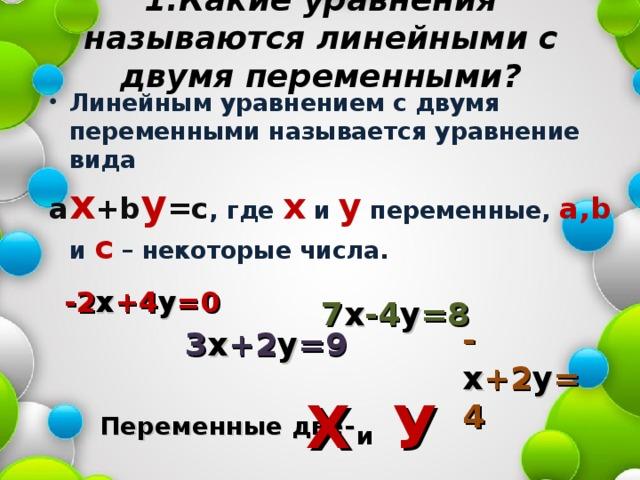 1.Какие уравнения называются линейными с двумя переменными?   Линейным уравнением с двумя переменными называется уравнение вида a x +b y =c , где х и у переменные, a,b и с – некоторые числа. -2 х +4 у =0 7 х -4 у =8 - х +2 у =4 3 х +2 у =9 Х У Переменные две- и