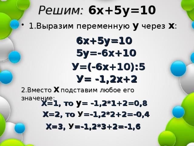 Решим: 6х+5у=10 1.Выразим переменную у через х : 6х+5у=10 5у=-6х+10 У=(-6х+10):5 У= -1,2х+2 2.Вместо  Х  подставим любое его значение: Х=1, то у = -1,2*1+2=0,8 Х=2, то У =-1,2*2+2=-0,4 Х=3, У =-1,2*3+2=-1,6