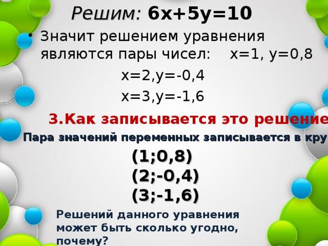 Решим: 6х+5у=10 Значит решением уравнения являются пары чисел: х=1, у=0,8  х=2,у=-0,4  х=3,у=-1,6 3.Как записывается это решение? Пара значений переменных записывается в круглых скобках : (1;0,8) (2;-0,4) (3;-1,6) Решений данного уравнения может быть сколько угодно, почему?