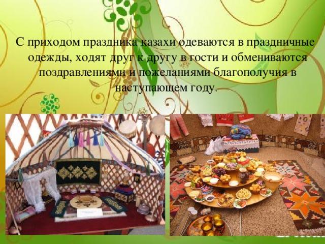 С приходом праздника казахи одеваются в праздничные одежды, ходят друг к другу в гости и обмениваются поздравлениями и пожеланиями благополучия в наступающем году .