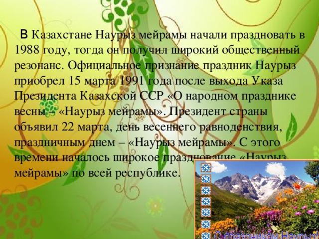 В Казахстане Наурыз мейрамы начали праздновать в 1988 году, тогда он получил широкий общественный резонанс. Официальное признание праздник Наурыз приобрел 15 марта 1991 года после выхода Указа Президента Казахской ССР «О народном празднике весны – «Наурыз мейрамы». Президент страны объявил 22 марта, день весеннего равноденствия, праздничным днем – «Наурыз мейрамы». С этого времени началось широкое празднование «Наурыз мейрамы» по всей республике.