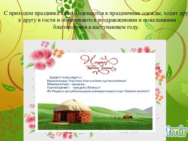С приходом праздника казахи одеваются в праздничные одежды, ходят друг к другу в гости и обмениваются поздравлениями и пожеланиями благополучия в наступающем году.
