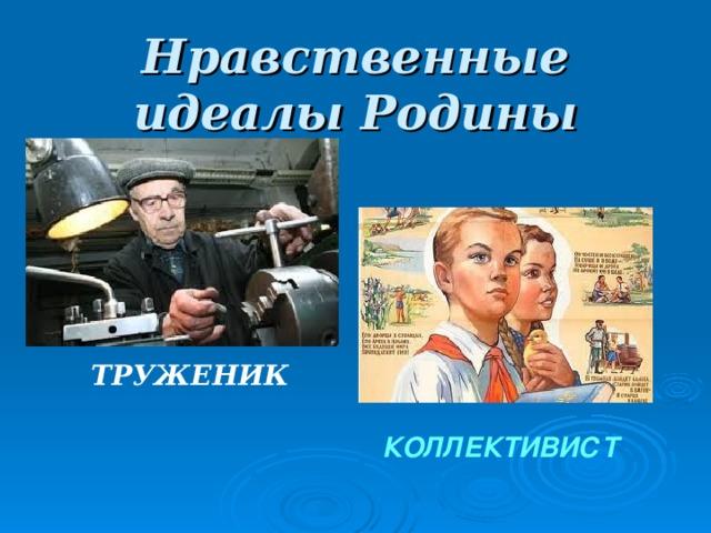 Нравственные идеалы Родины ТРУЖЕНИК КОЛЛЕКТИВИСТ