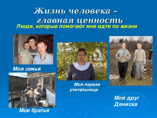Жизнь человека –  главная ценность  Люди, которые помогают мне идти по жизни Моя семья  Моя первая учительница Мой друг Дениска Мои братья
