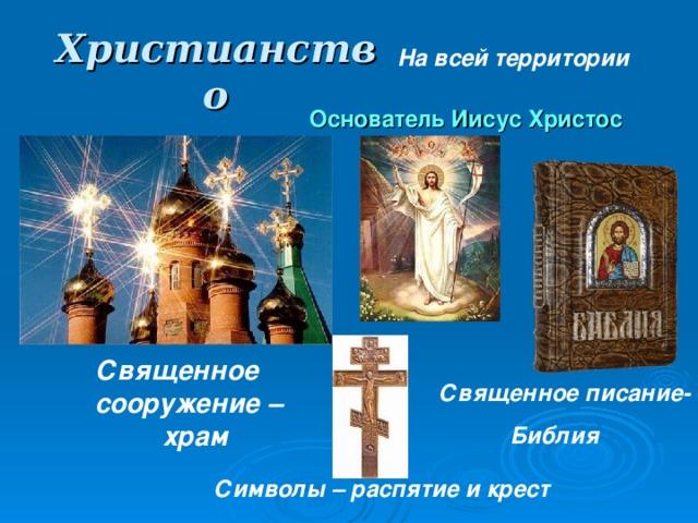 Христианство На всей территории Основатель Иисус Христос Священное сооружение – храм Священное писание-  Библия Символы – распятие и крест
