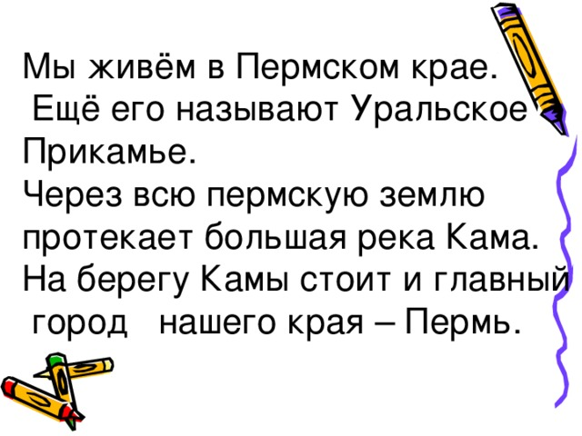 Мы живём в Пермском крае.  Ещё его называют Уральское Прикамье. Через всю пермскую землю протекает большая река Кама. На берегу Камы стоит и главный  город нашего края – Пермь.
