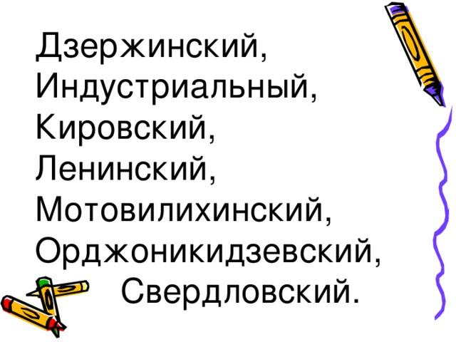 Дзержинский, Индустриальный, Кировский, Ленинский, Мотовилихинский, Орджоникидзевский,  Свердловский.
