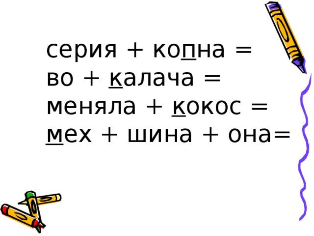 серия + ко п на = во + к алача = меняла + к окос = м ех + шина + она=