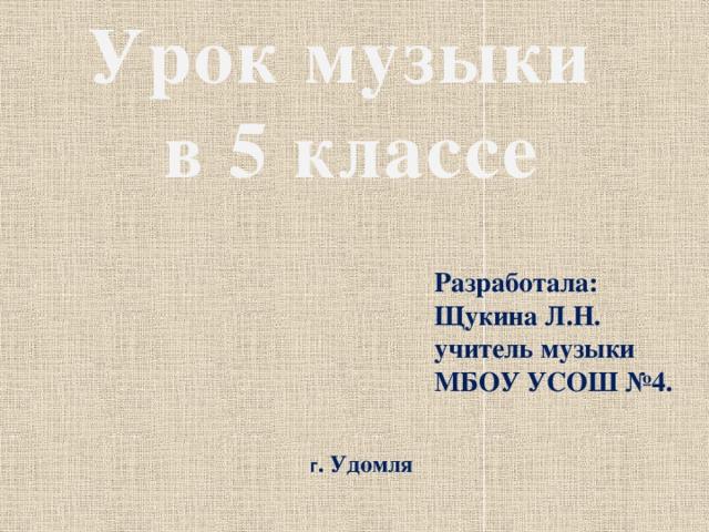 Урок музыки в 5 классе Разработала: Щукина Л.Н. учитель музыки МБОУ УСОШ №4. г . Удомля
