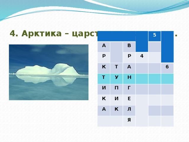 4. Арктика – царство снега и …… . А Р В К Т Т Р 5 И У А 4 П Н К Г И А 6 К Е Л Я