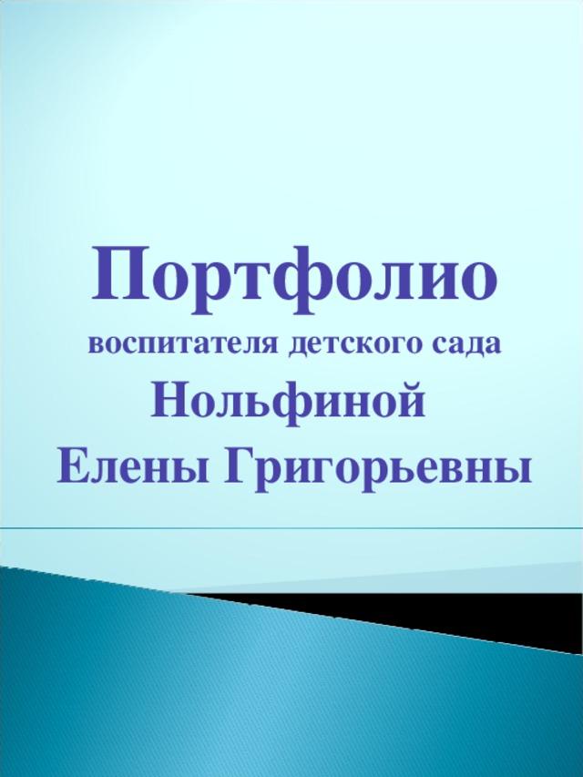 Портфолио воспитателя детского сада Нольфиной Елены Григорьевны