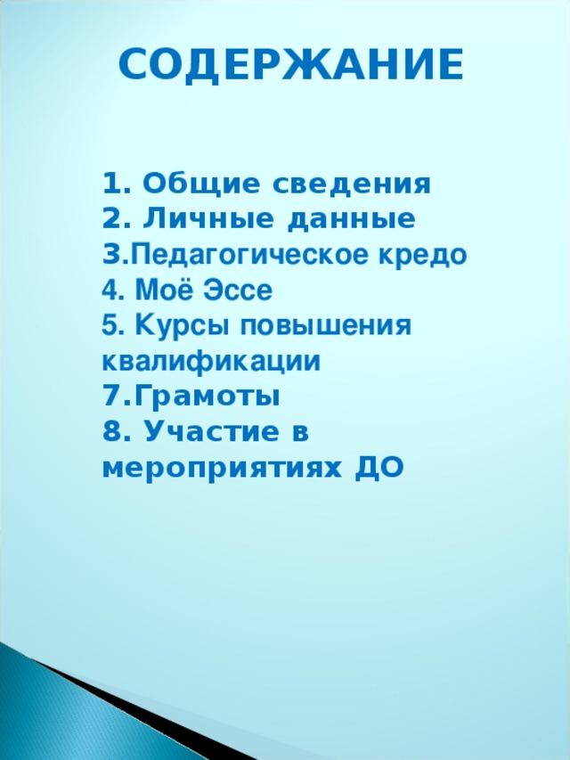 СОДЕРЖАНИЕ   1. Общие сведения 2. Личные данные 3 .Педагогическое кредо 4. Моё Эссе 5. Курсы повышения квалификации 7.Грамоты 8. Участие в мероприятиях ДО